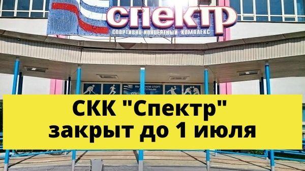 """СКК """"Спектр"""" закрыт до 1 июля"""